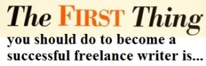 The Very First Thing You Should Do When You Decide to Become a Freelance Writer